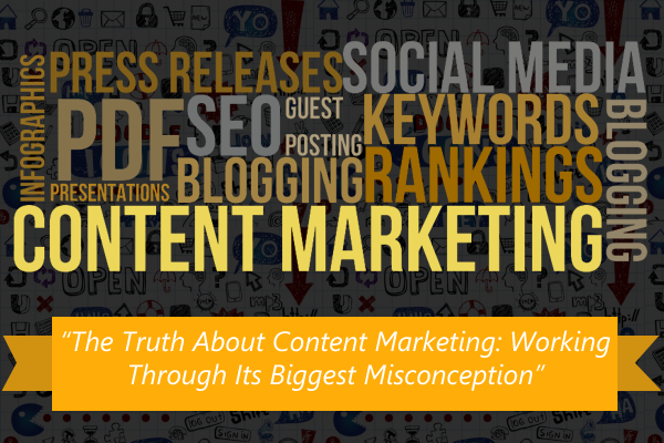 The Truth About Content Marketing: Working Through Its Biggest Misconception