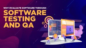 Why Evaluate Software Through Software Testing and QA