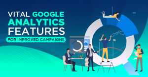 Vital Google Analytics Features for Improved Campaigns