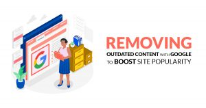 Removing Outdated Content with Google to Boost Site Popularity_