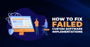 How to Fix Failed Custom Software Implementations